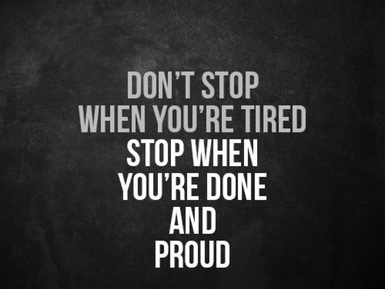 don't stop when you're tired, stop when you're done and proud